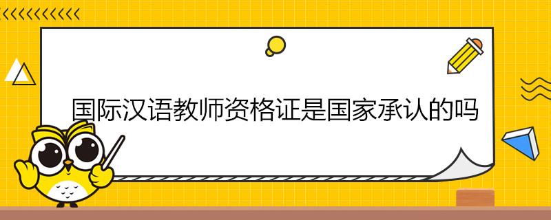 国际汉语教师资格证是国家承认的吗